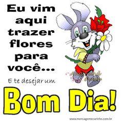 Eu vim aqui trazer flores para você... E te desejar um Bom dia!