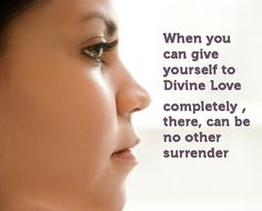 When you can give yourself to Divine Love completely, there can be no other surrender. http://www.listenbeloved.com