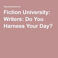 Fiction University: Writers: Do You Harness Your Day?