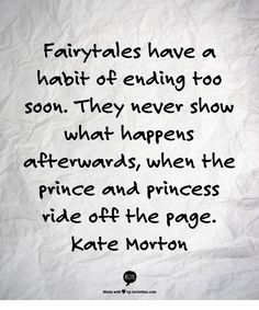 Fairytales have a habit of ending too soon. They never show what happens afterwards, when the prince and princess ride off the page.   Kate Morton