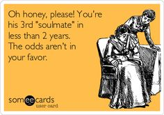 "Oh honey, please! You're his 3rd ""soulmate"" in less than 2 years. The odds aren't in your favor."