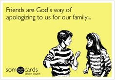 Friends are God's way of apologizing to us for our family...