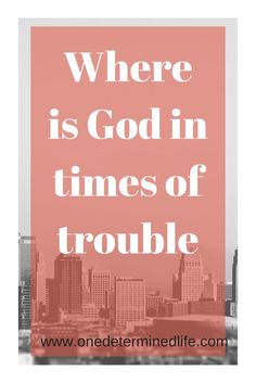 answering the questions: Where is God in times of trouble?