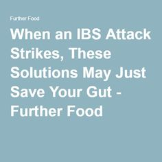 When an IBS Attack Strikes, These Solutions May Just Save Your Gut - Further Food