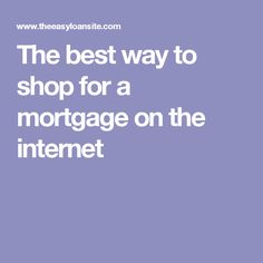The best way to shop for a mortgage on the internet