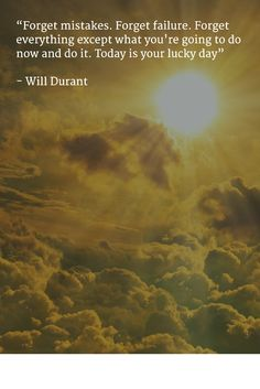 """""""Forget mistakes. Forget failure. Forget everything except what you're going to do now and do it. Today is your lucky day""""   - Will Durant"""