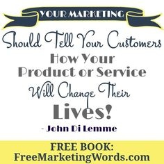 """Your Marketing Should Tell Your Customers How Your Product or Service Will Change Their Lives!"" - #JohnDiLemme #Marketing #Business"