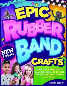 Epic Rubber Band Crafts: Totally Cool Gadget Gear, Never Before Seen Bracelets, Awesome Action Figur