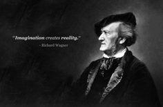 """Imagination creates reality"" Richard Wagner"