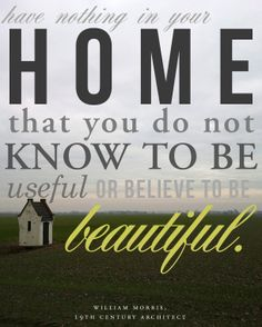 """""""Have nothing in your home that you do not know to be useful or believe to be beautiful."""" -William Morris, 19th century architect"""