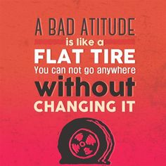 a bad attitude is like a flat tire.you can not go anywhere without changing it