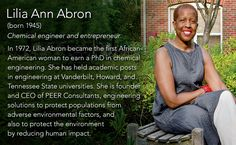 Lilia Ann Abron(born 1945) Chemical engineer and entrepreneur  In 1972, Lilia Abron became the first African-American woman to earn a PhD in chemical engineering. She has held academic posts in engineering at Vanderbilt, Howard, and Tennessee State...