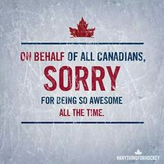 Canada...We'll try not to be awesome all the time but it's soooo hard. LOL