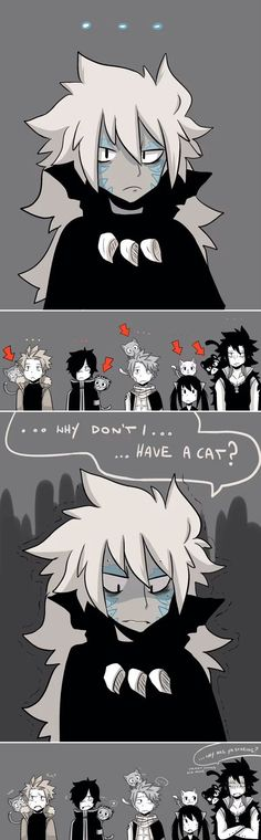 Hahaha! Poor guy. I remember when Gajeel was like that. Maybe one day you'll get a cat. XD