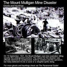 The Mount Mulligan Mine Disaster. This tragedy took the lives of many and saw the foundation of many legends. Head to this link for the full article: http://www.theparanormalguide.com/1/post/2013/03/the-mount-mulligan-mine-disaster.html