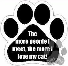 The More People I Meet The More I Love My Cat Dog Paw Magnet http://doggystylegifts.com/products/the-more-people-i-meet-the-more-i-love-my-cat-dog-paw-magnet