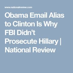 Obama Email Alias to Clinton Is Why FBI Didn't Prosecute Hillary   National Review