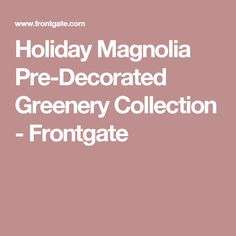 Holiday Magnolia Pre-Decorated Greenery Collection - Frontgate