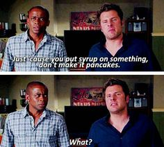 Just 'cause you put syrup on something don't make it pancakes. What? #Psych