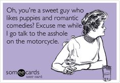 Oh, you're a sweet guy who likes puppies and romantic comedies? Excuse me while I go talk to the asshole on the motorcycle.