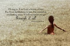 I will sing to You Lord a hymn of love for Your faithfulness to me, I'm carried in everlasting arms. I Trust You Lord, I Love You God, Gods Love, How He Loves Us, God Loves Me, Prayers For Sister, Fresh Quotes, Learning To Pray, Praise The Lords