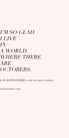 """I'm so glad I live in a world where there are Octobers."" ― L.M. Montgomery, Anne of Green Gables. // Inspirational Quotes"