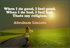 "Bill Giyaman posted ""When I do good, I feel good. When I do bad, I feel bad. That's my religion."" Abraham Lincoln / atheism / founding father / president to their -inspiring- postboard via the Juxtapost bookmarklet. Great Quotes, Quotes To Live By, Me Quotes, Inspirational Quotes, Motivational Quotes, St Exupery, I Feel Good, Founding Fathers, Atheism"