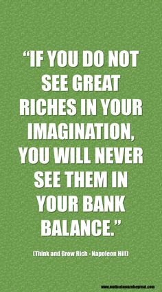 """Think And Grow Rich Best Inspirational Quotes: """"If you do not see great riches in your imagination, you will never see them in your bank balance."""" - Napoleon Hill http://www.motivateamazebegreat.com/2016/02/best-inspirational-quotes-think-and-grow-rich.html"""