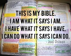This Is My Bible. I am what it says I am. I have what It says I have. I can do what it says I can. -Joel Osteen
