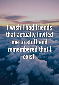 friends quotes & We choose the most beautiful I wish I had friends that actually invited me to stuff and remembered that I exi.I wish I had friends that actually invited me to stuff and remembered that I exist most beautiful quotes ideas Lonely Quotes, Hurt Quotes, Real Quotes, Change Quotes, Happy Quotes, Quotes Deep Feelings, Mood Quotes, Life Quotes, Sadness Quotes