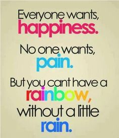 Everyone wants happiness. No one wants pain. But you can't have a rainbow without a little rain!