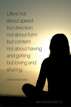 """""""Life is not about speed but direction, not about form but content, not about having and getting but loving and sharing."""" ~Patrick Mundus ..*"""