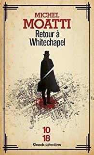 Retour à Whitechapel : La véritable histoire de Jack l'éventreur par Michel Moatti