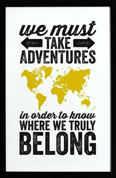 """We must take adventures in order to know where we truly belong."""