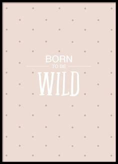 Poster with the text, Born to be wild, and dots on a pink background. Perfect for the kids room but certainly also appeals to the grown-up wild child. www.desenio.co.uk