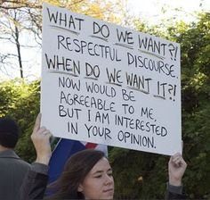"Best. Protest. Sign. ""What do we want?! Respectful discourse. When do we want it?! Now would be agreeable to me, but I am interested in your opinion."""