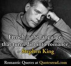 French is the language that turns dirt into romance. - Stephen King (http://quotesread.com/quotes/authors/s/stephen_king.html )