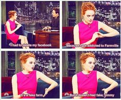 Could Emma Stone be any more hilarious? Link to video here: http://www.geeksugar.com/Emma-Stones-Farmville-Addiction-18728783