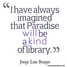 """I have always imagined that Paradise will be a kind of library."" Jorge Luis Borges #magazines #libraryquote #librarysubscriptions"