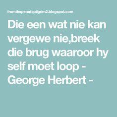 Die een wat nie kan vergewe nie,breek die brug waaroor hy self moet loop - George Herbert - Self