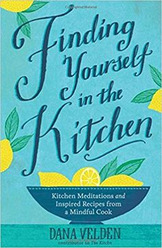 Finding Yourself in the Kitchen: Kitchen Meditations and Inspired Recipes from a Mindful Cook: Dana Velden: 9781623364977: Amazon.com: Books