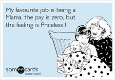 Funny Family Ecard: My favourite job is being a Mama, the pay is zero, but the feeling is Priceless !