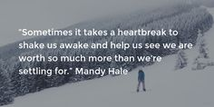 """""""Sometimes it takes a heartbreak to shake us awake and help us see we are worth so much more than we're settling for."""" Mandy Hale"""