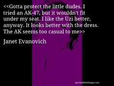 Gotta protect the little dudes. I tried an AK-47, but it wouldn't fit under my seat. I like the Uzi better, anyway. It looks better with the dress. The AK seems too casual to me— Janet Evanovich