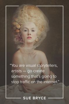 Sue Bryce quote: You are visual storytellers, artists -- go create something that's going to stop traffic on the internet.