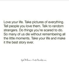 Love your life. Take pictures of everything. Tell people you love them. Talk to random strangers. Do things you're scared to do. So many of us die without remembering all the little moments. Take your life and make it the best story ever ♡