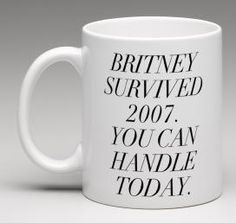 Britney survided 2007. You can handle today.    Pay homage to Brit and motivate yourself to you-better-work all day. White 11 oz. mug with black