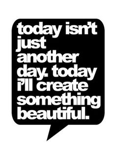 Today isn't just another day. Today I'll create something beautiful.