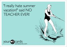 I really hate summer vacation! said NO TEACHER EVER!