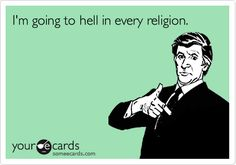 I'm going to hell in every religion.